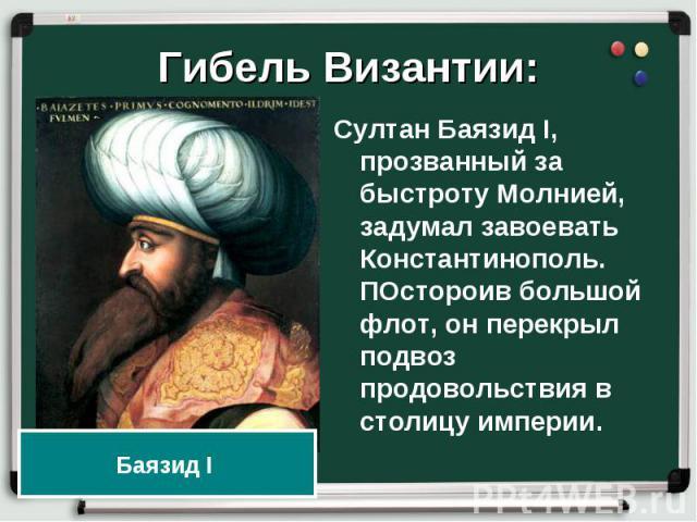 Султан Баязид I, прозванный за быстроту Молнией, задумал завоевать Константинополь. ПОстороив большой флот, он перекрыл подвоз продовольствия в столицу империи. Султан Баязид I, прозванный за быстроту Молнией, задумал завоевать Константинополь. ПОст…