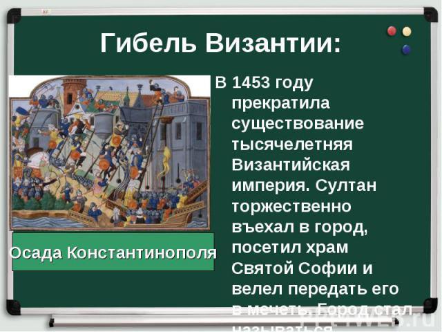 В 1453 году прекратила существование тысячелетняя Византийская империя. Султан торжественно въехал в город, посетил храм Святой Софии и велел передать его в мечеть. Город стал называться Стамбул. В 1453 году прекратила существование тысячелетняя Виз…
