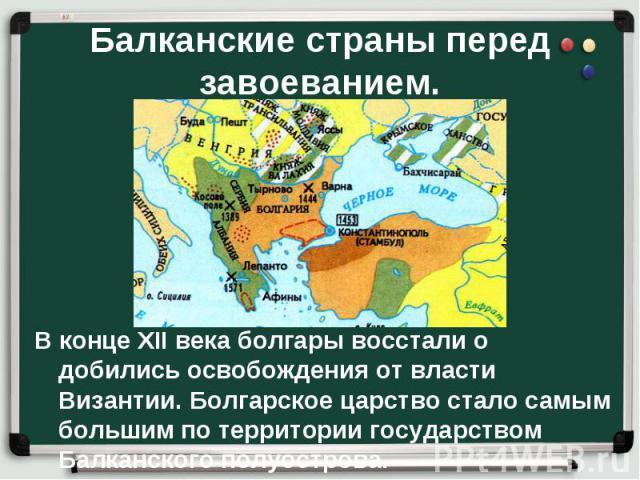 В конце XII века болгары восстали о добились освобождения от власти Византии. Болгарское царство стало самым большим по территории государством Балканского полуострова. В конце XII века болгары восстали о добились освобождения от власти Византии. Бо…