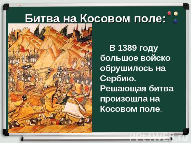 В 1389 году большое войско обрушилось на Сербию. Решающая битва произошла на Косовом поле.