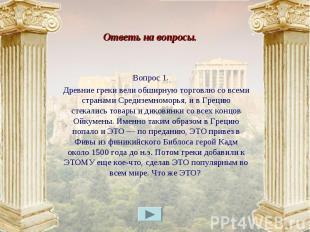 Вопрос 1. Вопрос 1. Древние греки вели обширную торговлю со всеми странами Среди