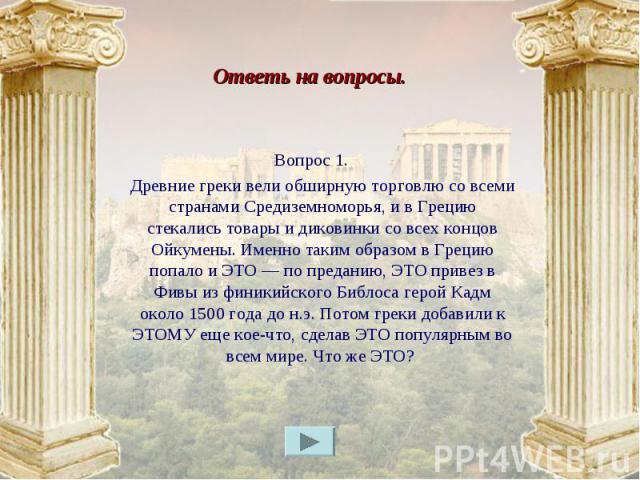 Вопрос 1. Вопрос 1. Древние греки вели обширную торговлю со всеми странами Средиземноморья, и в Грецию стекались товары и диковинки со всех концов Ойкумены. Именно таким образом в Грецию попало и ЭТО — по преданию, ЭТО привез в Фивы из финикийского …