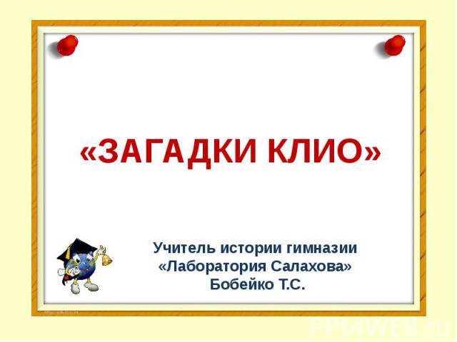 «ЗАГАДКИ КЛИО» Учитель истории гимназии «Лаборатория Салахова» Бобейко Т.С.