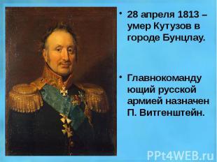 28 апреля 1813 – умер Кутузов в городе Бунцлау. 28 апреля 1813 – умер Кутузов в