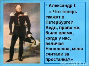 Александр l: Александр l: « Что теперь скажут в Петербурге? Ведь, право же, было