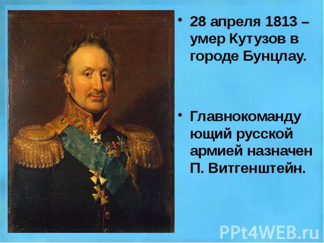 28 апреля 1813 – умер Кутузов в городе Бунцлау. 28 апреля 1813 – умер Кутузов в городе Бунцлау. Главнокомандующий русской армией назначен П. Витгенштейн.