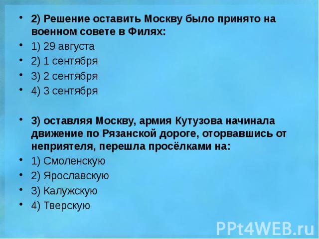 2) Решение оставить Москву было принято на военном совете в Филях: 2) Решение оставить Москву было принято на военном совете в Филях: 1) 29 августа 2) 1 сентября 3) 2 сентября 4) 3 сентября 3) оставляя Москву, армия Кутузова начинала движение по Ряз…