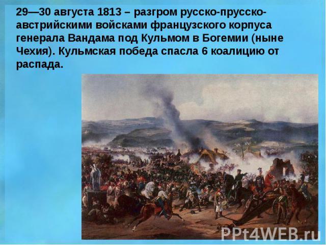 29—30 августа 1813 – разгром русско-прусско-австрийскими войсками французского корпуса генерала Вандама под Кульмом в Богемии (ныне Чехия). Кульмская победа спасла 6 коалицию от распада.