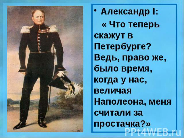 Александр l: Александр l: « Что теперь скажут в Петербурге? Ведь, право же, было время, когда у нас, величая Наполеона, меня считали за простачка?»