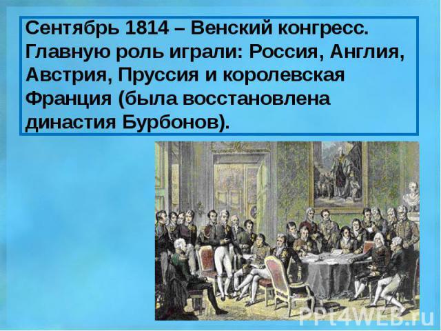 Сентябрь 1814 – Венский конгресс. Главную роль играли: Россия, Англия, Австрия, Пруссия и королевская Франция (была восстановлена династия Бурбонов).