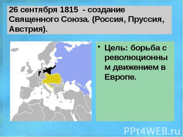 26 сентября 1815 - создание Священного Союза. (Россия, Пруссия, Австрия). Цель: борьба с революционным движением в Европе.