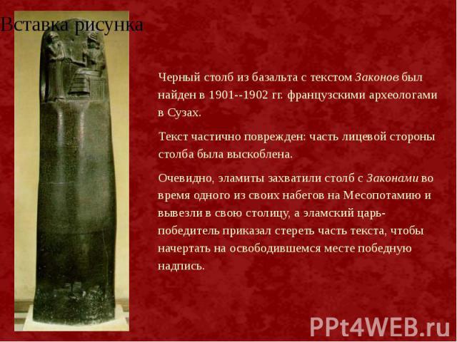 Черный столб из базальта с текстом Законов был найден в 1901--1902 гг. французскими археологами в Сузах. Черный столб из базальта с текстом Законов был найден в 1901--1902 гг. французскими археологами в Сузах. Текст частично поврежден: часть лицевой…