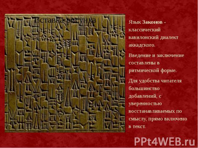 Язык Законов - классический вавилонский диалект аккадского. Язык Законов - классический вавилонский диалект аккадского. Введение и заключение составлены в ритмической форме. Для удобства читателя большинство добавлений, с уверенностью восстанавливае…