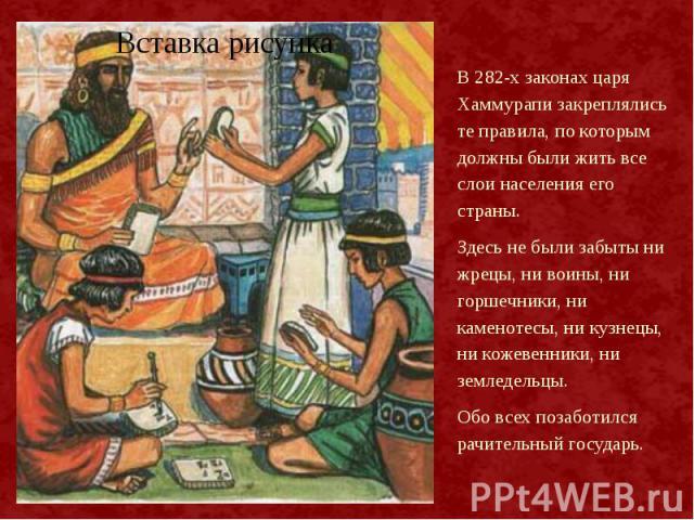 В 282-х законах царя Хаммурапи закреплялись те правила, по которым должны были жить все слои населения его страны. В 282-х законах царя Хаммурапи закреплялись те правила, по которым должны были жить все слои населения его страны. Здесь не были забыт…