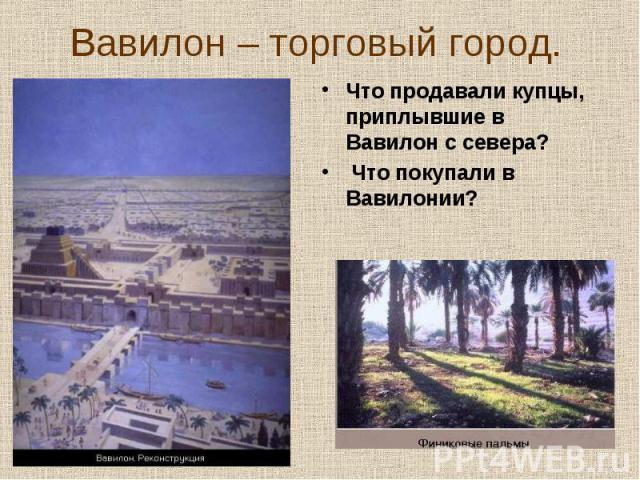 Что продавали купцы, приплывшие в Вавилон с севера? Что продавали купцы, приплывшие в Вавилон с севера? Что покупали в Вавилонии?