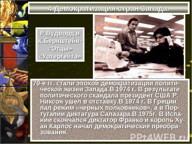 70-е гг. стали эпохой демократизации полити-ческой жизни Запада.В 1974 г. В результате политического скандала президент США Р. Никсон ушел в отставку.В 1974 г. В Греции пал режим «черных полковников», а в Пор-тугалии диктатура Салазара.В 1975г. В Ис…