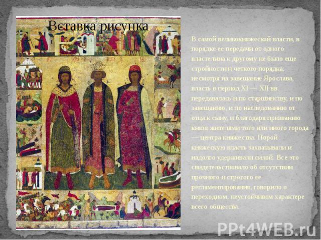 В самой великокняжеской власти, в порядке ее передачи от одного властелина к другому не было еще стройности и четкого порядка: несмотря на завещание Ярослава, власть в период XI — XII вв. передавалась и по старшинству, и по завещанию, и по наследова…