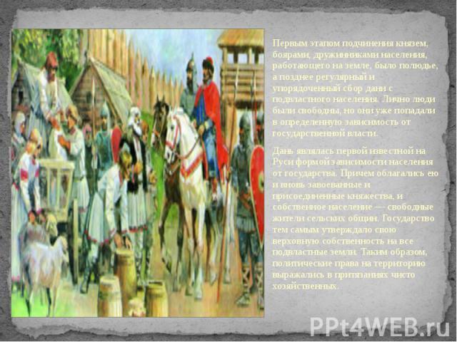 Первым этапом подчинения князем, боярами, дружинниками населения, работающего на земле, было полюдье, а позднее регулярный и упорядоченный сбор дани с подвластного населения. Лично люди были свободны, но они уже попадали в определенную зависимость о…
