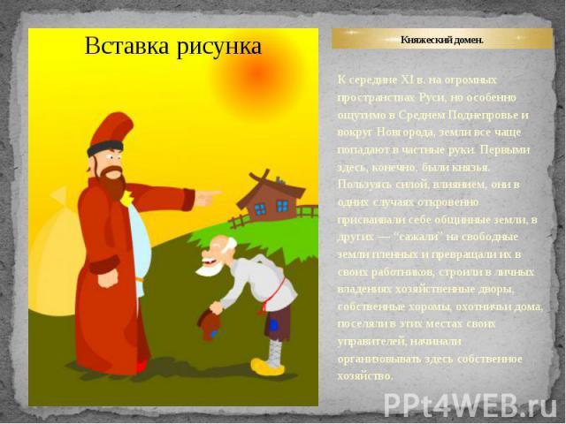 Княжеский домен. К середине XI в. на огромных пространствах Руси, но особенно ощутимо в Среднем Поднепровье и вокруг Новгорода, земли все чаще попадают в частные руки. Первыми здесь, конечно, были князья. Пользуясь силой, влиянием, они в одних случа…