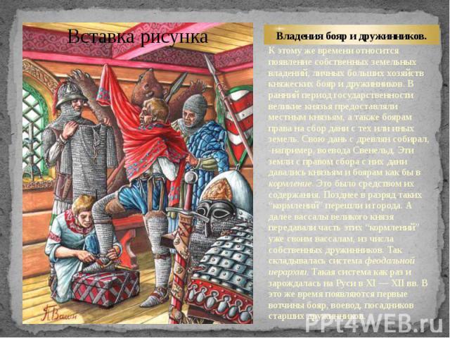 Владения бояр и дружинников. К этому же времени относится появление собственных земельных владений, личных больших хозяйств княжеских бояр и дружинников. В ранний период государственности великие князья предоставляли местным князьям, а также боярам …
