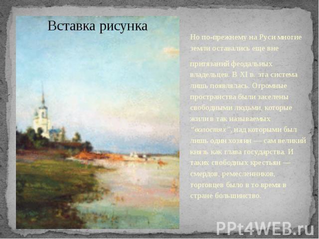 Но по-прежнему на Руси многие земли оставались еще вне Но по-прежнему на Руси многие земли оставались еще вне притязаний феодальных владельцев. В XI в. эта система лишь появлялась. Огромные пространства были заселены свободными людьми, которые жили …