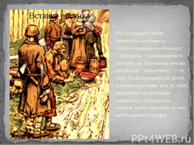 """На господской земле трудились и пленники, отрабатывавшие свой выкуп, """".наймиты."""", нанимавшиеся за плату; на церковных землях трудились """"прощеники"""" — те, кому были прощены их долги или преступления, или те, кого церковные организации выкупали у госуд…"""