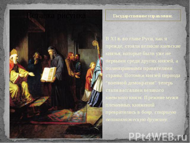 """Государственное управление. В XI в. во главе Руси, как и прежде, стояли великие киевские князья, которые были уже не первыми среди других князей, а полноправными правителями страны. Потомки князей периода """"военной демократии"""" теперь стали вассалами …"""