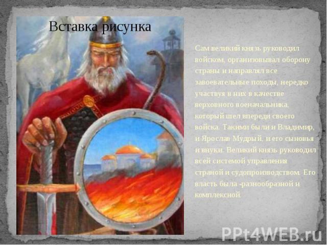 Сам великий князь руководил войском, организовывал оборону страны и направлял все завоевательные походы, нередко участвуя в них в качестве верховного военачальника, который шел впереди своего войска. Такими были и Владимир, и Ярослав Мудрый, и его с…