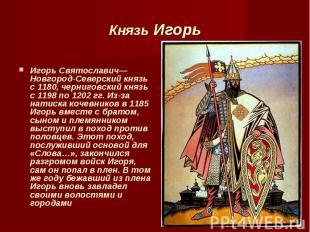 Игорь Святославич— Новгород-Северский князь с 1180, черниговский князь с 1198 по
