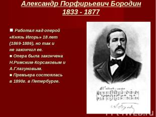 ■ Работал над оперой ■ Работал над оперой «Князь Игорь» 18 лет (1869-1886), но т