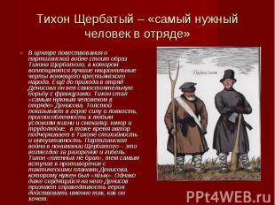 В центре повествования о партизанской войне стоит образ Тихона Щербатого, в кото