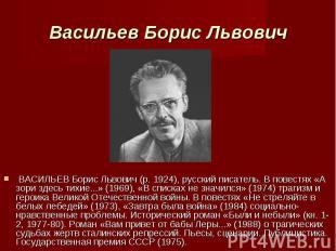 ВАСИЛЬЕВ Борис Львович (р. 1924), русский писатель. В повестях «А зори здесь тих