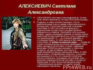 АЛЕКСИЕВИЧ Светлана Александровна (р. 31 мая 1948, Ивано-Франковск), белорусская