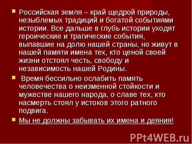 Российская земля – край щедрой природы, незыблемых традиций и богатой событиями истории. Все дальше в глубь истории уходят героические и трагические события, выпавшие на долю нашей страны, но живут в нашей памяти имена тех, кто ценой своей жизни отс…