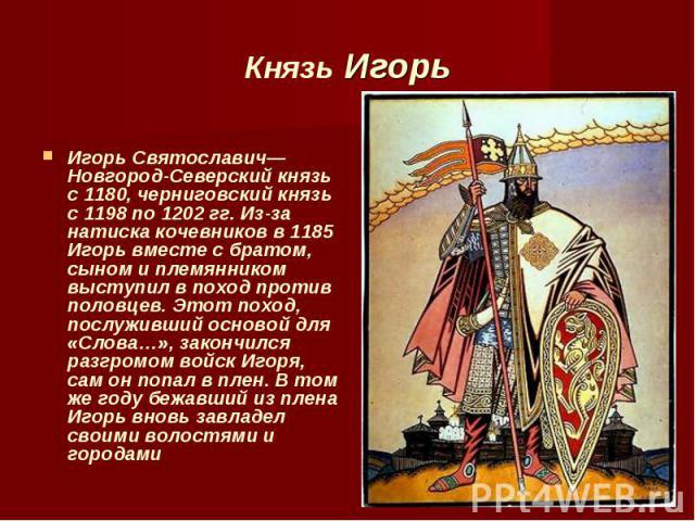 Игорь Святославич— Новгород-Северский князь с 1180, черниговский князь с 1198 по 1202 гг. Из-за натиска кочевников в 1185 Игорь вместе с братом, сыном и племянником выступил в поход против половцев. Этот поход, послуживший основой для «Слова…», зако…