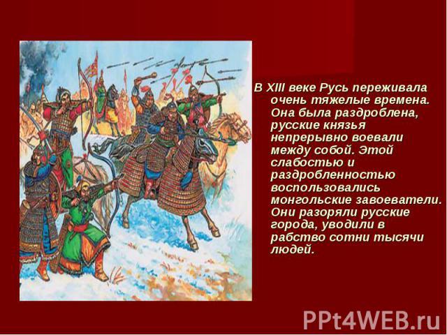 В XIII веке Русь переживала очень тяжелые времена. Она была раздроблена, русские князья непрерывно воевали между собой. Этой слабостью и раздробленностью воспользовались монгольские завоеватели. Они разоряли русские города, уводили в рабство сотни т…