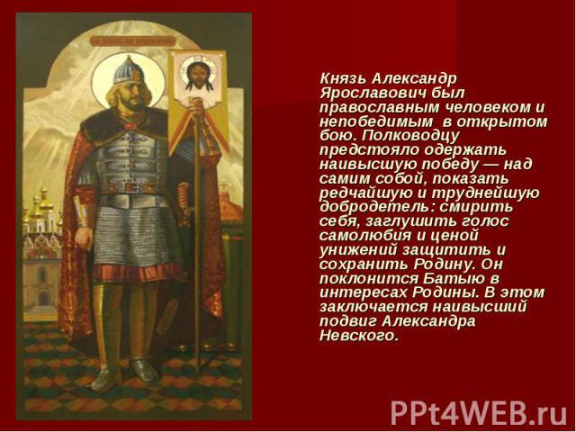 Князь Александр Ярославович был православным человеком и непобедимым в открытом бою. Полководцу предстояло одержать наивысшую победу — над самим собой, показать редчайшую и труднейшую добродетель: смирить себя, заглушить голос самолюбия и цено…