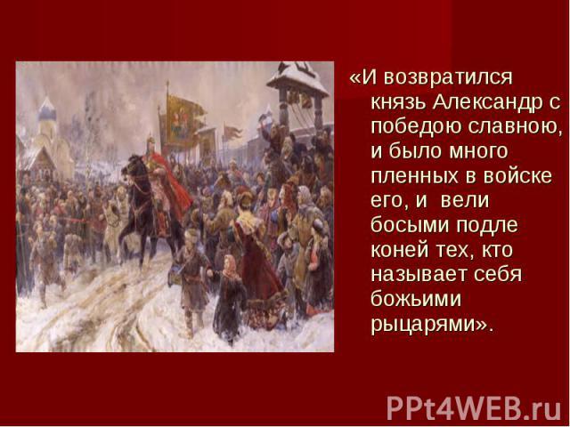 «И возвратился князь Александр с победою славною, и было много пленных в войске его, и вели босыми подле коней тех, кто называет себя божьими рыцарями». «И возвратился князь Александр с победою славною, и было много пленных в войске его, и&nbs…