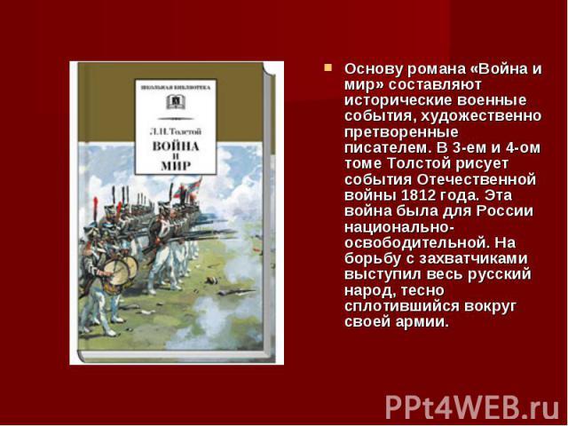 Основу романа «Война и мир» составляют исторические военные события, художественно претворенные писателем. В 3-ем и 4-ом томе Толстой рисует события Отечественной войны 1812 года. Эта война была для России национально-освободительной. На борьбу с за…