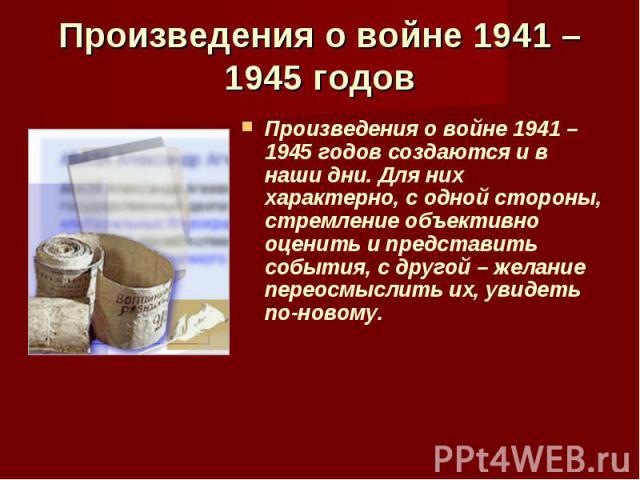 Произведения о войне 1941 – 1945 годов создаются и в наши дни. Для них характерно, с одной стороны, стремление объективно оценить и представить события, с другой – желание переосмыслить их, увидеть по-новому. Произведения о войне 1941 – 1945 годов с…
