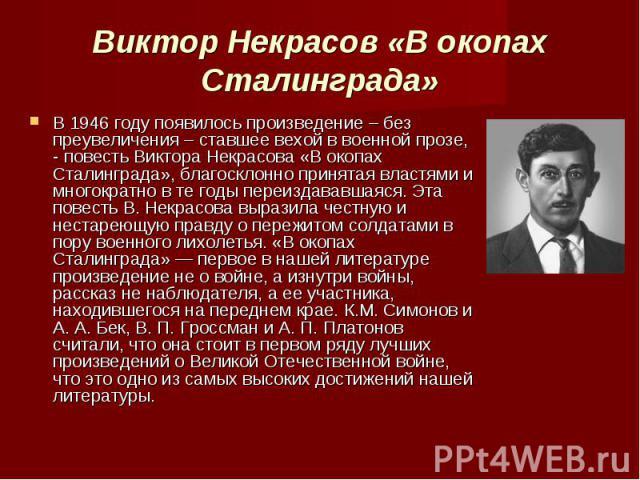 В 1946 году появилось произведение – без преувеличения – ставшее вехой в военной прозе, - повесть Виктора Некрасова «В окопах Сталинграда», благосклонно принятая властями и многократно в те годы переиздававшаяся. Эта повесть В. Некрасова выразила че…