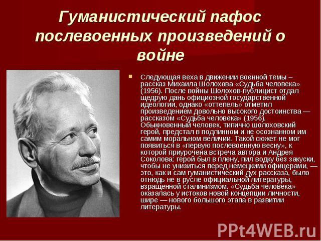 Следующая веха в движении военной темы – рассказ Михаила Шолохова «Судьба человека» (1956). После войны Шолохов-публицист отдал щедрую дань официозной государственной идеологии, однако «оттепель» отметил произведением довольно высокого достоинства —…