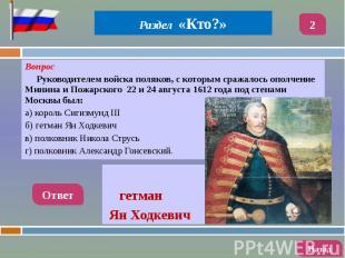 Вопрос Вопрос Руководителем войска поляков, с которым сражалось ополчение Минина