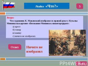 Вопрос Вопрос Что художник К. Маковский изобразил в правой руке у Кузьмы Минина
