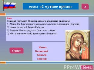Вопрос Вопрос Главной святыней Нижегородского ополчения являлась: А) Мощи Св. Бл