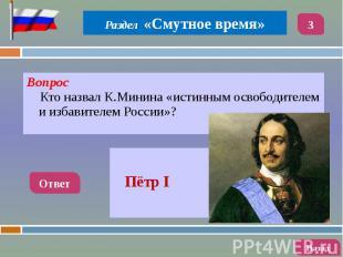 Вопрос Вопрос Кто назвал К.Минина «истинным освободителем и избавителем России»?
