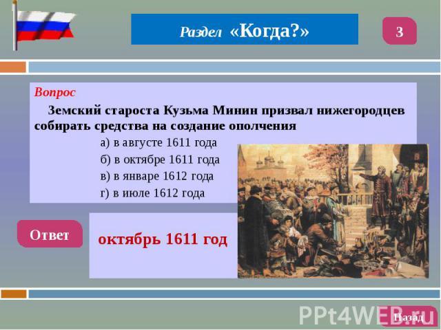 Вопрос Вопрос Земский староста Кузьма Минин призвал нижегородцев собирать средства на создание ополчения а) в августе 1611 года б) в октябре 1611 года в) в январе 1612 года г) в июле 1612 года