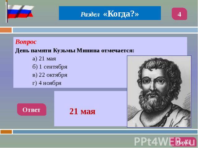 Вопрос Вопрос День памяти Кузьмы Минина отмечается: а) 21 мая б) 1 сентября в) 22 октября г) 4 ноября