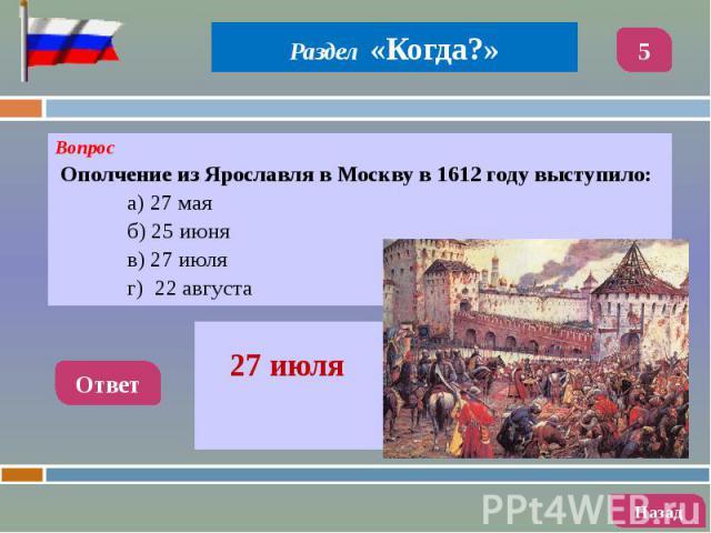 Вопрос Вопрос Ополчение из Ярославля в Москву в 1612 году выступило: а) 27 мая б) 25 июня в) 27 июля г) 22 августа