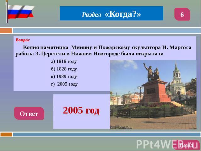 Вопрос Вопрос Копия памятника Минину и Пожарскому скульптора И. Мартоса работы З. Церетели в Нижнем Новгороде была открыта в: а) 1818 году б) 1828 году в) 1989 году г) 2005 году